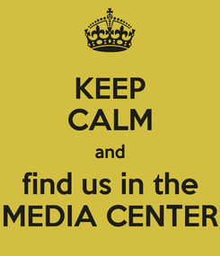 Poster: KEEP CALM and find us in the MEDIA CENTER