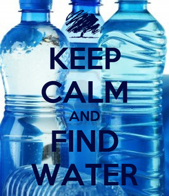 Poster: KEEP CALM AND FIND WATER