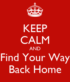 Poster: KEEP CALM AND Find Your Way Back Home