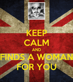 Poster: KEEP CALM AND FINDS A WOMAN FOR YOU