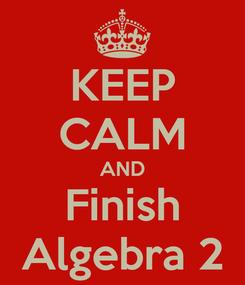 Poster: KEEP CALM AND Finish Algebra 2