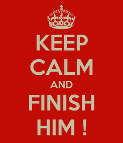 Poster: KEEP CALM AND FINISH HIM !