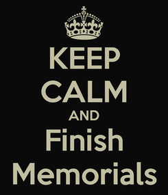 Poster: KEEP CALM AND Finish Memorials