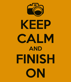 Poster: KEEP CALM AND FINISH ON