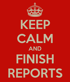 Poster: KEEP CALM AND FINISH REPORTS