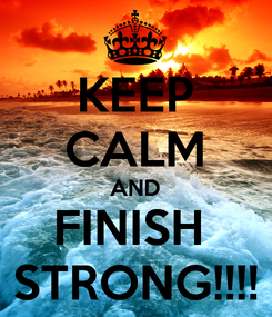 Poster: KEEP CALM AND FINISH  STRONG!!!!