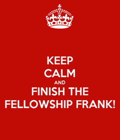 Poster: KEEP CALM AND FINISH THE FELLOWSHIP FRANK!