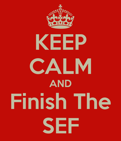 Poster: KEEP CALM AND Finish The SEF