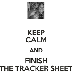 Poster: KEEP CALM AND FINISH THE TRACKER SHEET