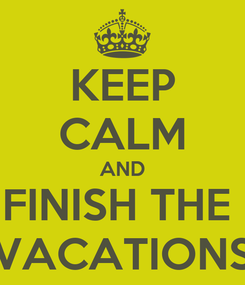 Poster: KEEP CALM AND FINISH THE  VACATIONS