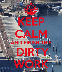 Poster: KEEP CALM AND FINISH THIS  DIRTY WORK