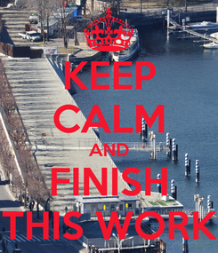 Poster: KEEP CALM AND FINISH THIS WORK