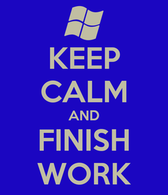 Poster: KEEP CALM AND FINISH WORK