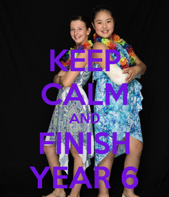 Poster: KEEP CALM AND FINISH YEAR 6