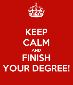 Poster: KEEP CALM AND FINISH YOUR DEGREE!