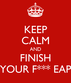 Poster: KEEP CALM AND FINISH YOUR F*** EAP
