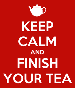 Poster: KEEP CALM AND FINISH YOUR TEA