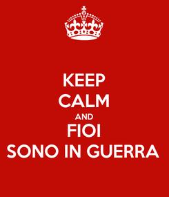 Poster: KEEP CALM AND FIOI SONO IN GUERRA