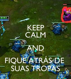 Poster: KEEP CALM AND FIQUE ATRÁS DE  SUAS TROPAS
