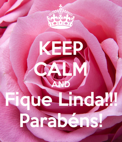 Poster: KEEP CALM AND Fique Linda!!! Parabéns!