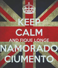 Poster: KEEP CALM AND FIQUE LONGE NAMORADO CIUMENTO
