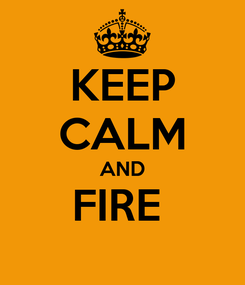 Poster: KEEP CALM AND FIRE