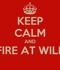 Poster: KEEP CALM AND FIRE AT WILL