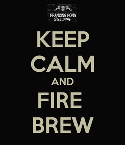 Poster: KEEP CALM AND FIRE  BREW