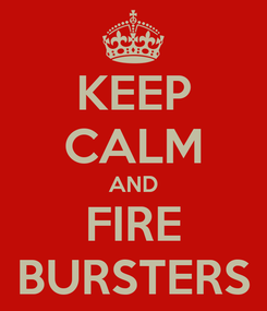Poster: KEEP CALM AND FIRE BURSTERS