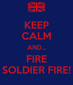 Poster: KEEP CALM AND... FIRE SOLDIER FIRE!