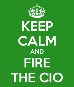 Poster: KEEP CALM AND FIRE THE CIO