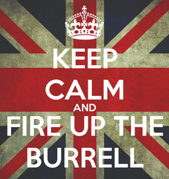 Poster: KEEP CALM AND FIRE UP THE BURRELL