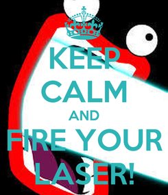 Poster: KEEP CALM AND FIRE YOUR LASER!
