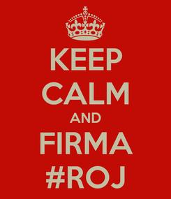 Poster: KEEP CALM AND FIRMA #ROJ