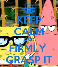 Poster: KEEP CALM AND FIRMLY  GRASP IT