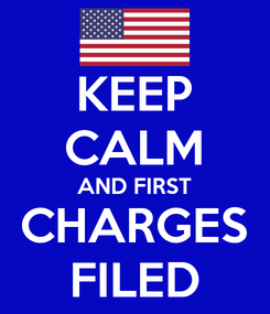 Poster: KEEP CALM AND FIRST CHARGES FILED
