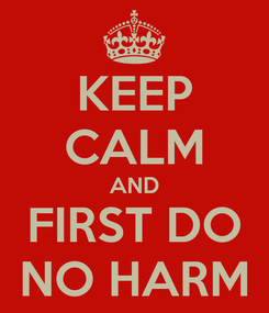 Poster: KEEP CALM AND FIRST DO NO HARM