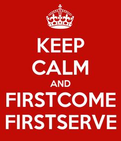 Poster: KEEP CALM AND FIRSTCOME FIRSTSERVE