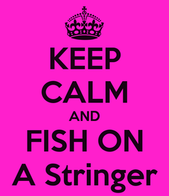 Poster: KEEP CALM AND FISH ON A Stringer