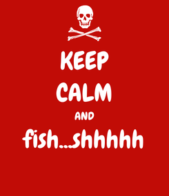 Poster: KEEP CALM AND fish...shhhhh