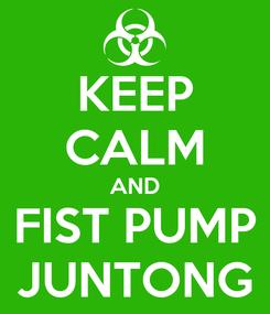 Poster: KEEP CALM AND FIST PUMP JUNTONG