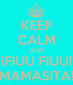 Poster: KEEP CALM AND ¡FIUU FIUU! MAMASITA!