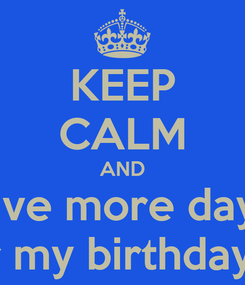 Poster: KEEP CALM AND Five more days For my birthday *.*