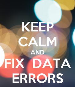 Poster: KEEP CALM AND FIX  DATA ERRORS