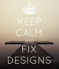 Poster: KEEP CALM AND FIX DESIGNS