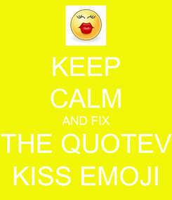 Poster: KEEP CALM AND FIX THE QUOTEV KISS EMOJI