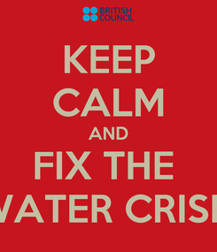 Poster: KEEP CALM AND FIX THE  WATER CRISIS