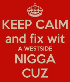 Poster: KEEP CAlM and fix wit A WESTSIDE NIGGA CUZ