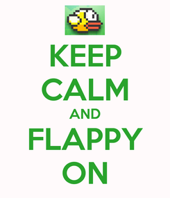 Poster: KEEP CALM AND FLAPPY ON