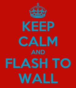 Poster: KEEP CALM AND FLASH TO WALL